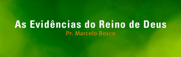 As Evidências do Reino de Deus - Pr. Marcelo Bosco (20/08/2017)