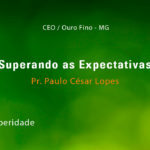 Superando as Expectativas – Pr. Paulo César Lopes (12/11/2017)